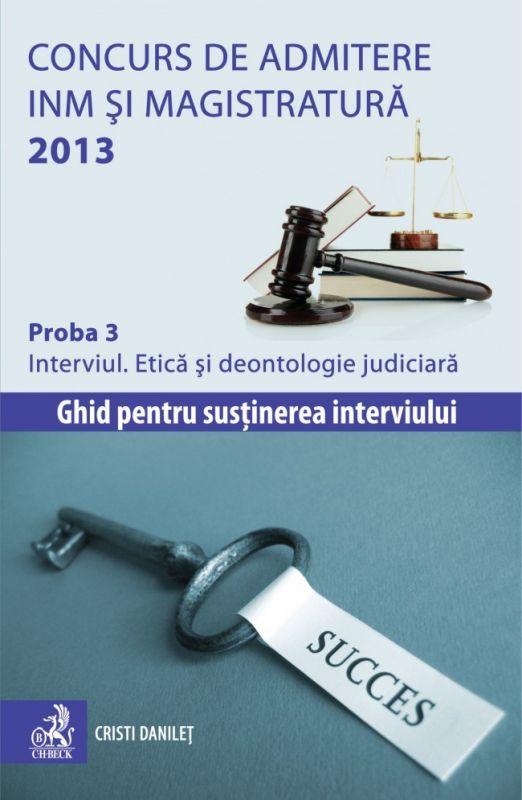 CONCURS DE ADMITERE INM SI MAGISTRATURA 2013 PROBA 3 INTERVIUL. ETICA SI DEONTOLOGIE JURIDICA