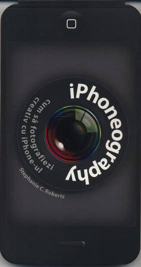 IPHONEOGRAPHY. CUM SA FOTOGRAFIEZI CREATIV CU IPHONE-UL