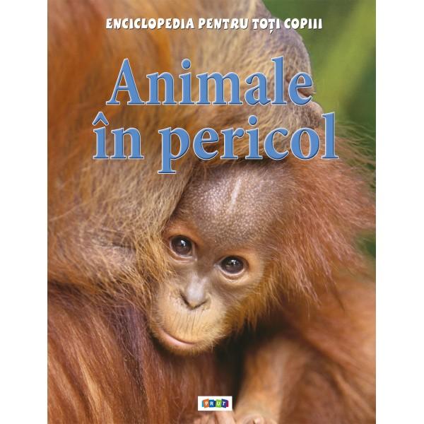 ANIMALE IN PERICOL. ENCICLOPEDIA PENTRU TOTI COPIII