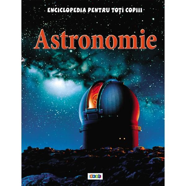 ASTRONOMIE. ENCICLOPEDIA PENTRU TOTI COPIII