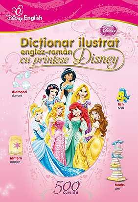 DISNEY ENGLISH. DICTIONAR ILUSTRAT ENGLEZ-ROMAN CU PRINTESE DISNEY. 500 DE CUVINTE