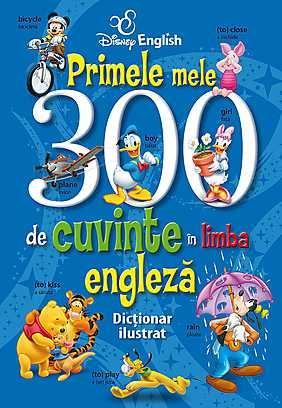 DISNEY ENGLISH. PRIMELE MELE 300 DE CUVINTE IN LIMBA ENGLEZA. DICTIONAR ILUSTRAT