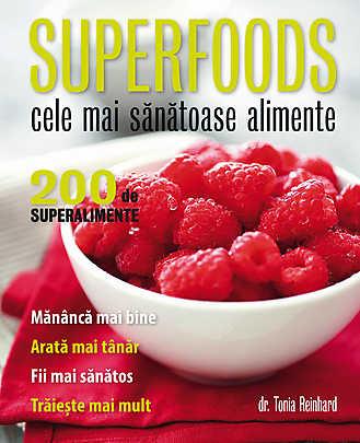 SUPERFOODS CELE MAI SANATOASE ALIMENTE. 200 DE SUPERALIMENTE. TONIA REINHARD