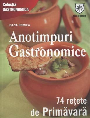 ANOTIMPURI GASTRONOMICE. 74 RETETE DE PRIMAVARA