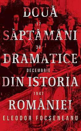 DOUA SAPTAMANI DRAMATICE DIN ISTORIA ROMANIEI \n17-30 DECEMBRIE 1947