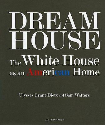 DREAM HOUSE: THE WHITE HOUSE AS AN AMERICAN HO
