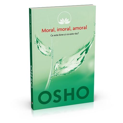 OSHO. MORAL, IMORAL, AMORAL. CE ESTE BINE SI CE ESTE RAU? VOLUMUL 2