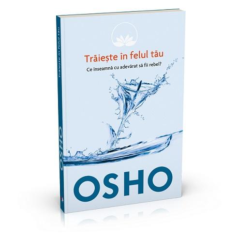 OSHO. TRAIESTE IN FELUL TAU. CE INSEAMNA CU ADEVARAT SA FII REBEL? VOLUMUL 1