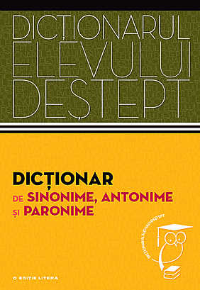 DICTIONAR SINONIME, ANTONIME, PARONIME. DICTIONARUL ELEVULUI DESTEPT