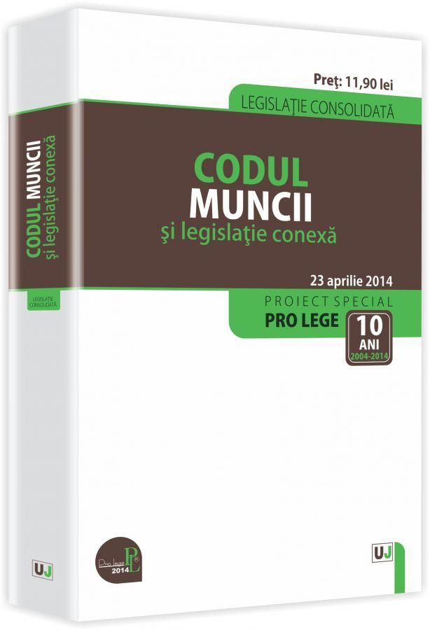 CODUL MUNCII SI LEGISLATIE CONEXA: LEGISLATIE CONSOLIDATA: 23 APRILIE 2014