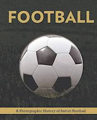 FOOTBALL A PHOTOGRAPHIC HISTORY OF BRITISH FOOTBALL