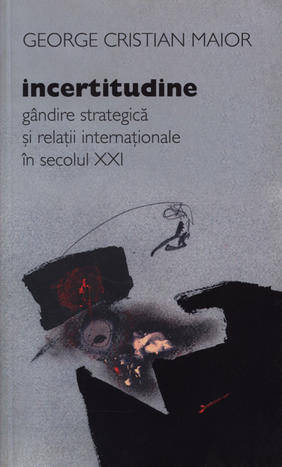 INCERTITUDINE. GANDIRE STRATEGICA SI RELATII INTERNATIONALE IN SECOLUL XXI