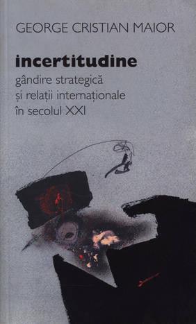 INCERTITUDINE. GANDIRE STRATEGICA SI RELATII INTERNATIONALE IN SECOLUL XXI