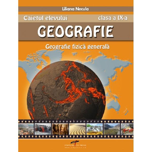 CAIETUL ELEVULUI GEOGRAFIE CLASA A IX-A. GEOGRAFIE FIZICA GENERALA
