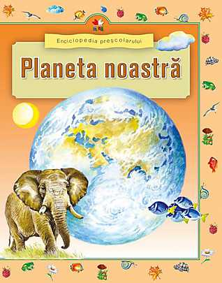 ENCICLOPEDIA PRESCOLARULUI. PLANETA NOASTRA