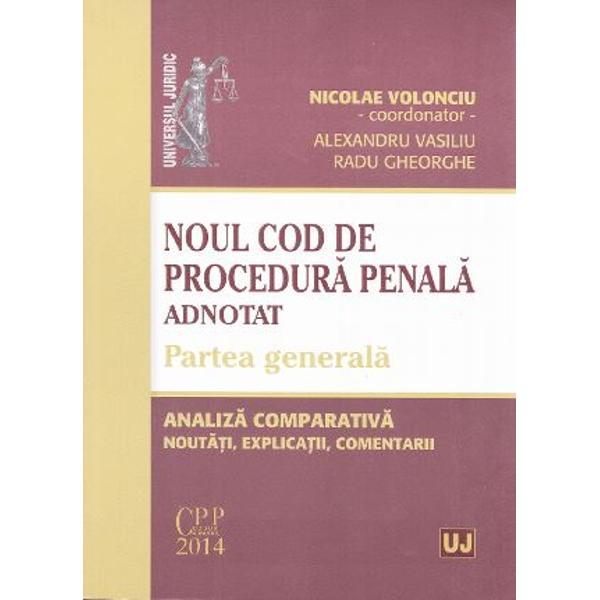 NOUL COD DE PROCEDURA PENALA ADNOTAT. PARTEA GENERALA. ANALIZA COMPARATIVA. NOUTATI, EXPLICATII, COM