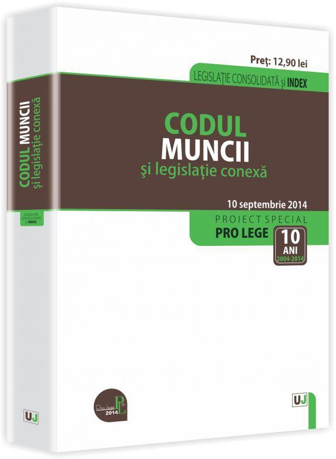 CODUL MUNCII SI LEGISLATIE CONEXA: LEGISLATIE CONSOLIDATA: 10 SEPTEMBRIE 2014