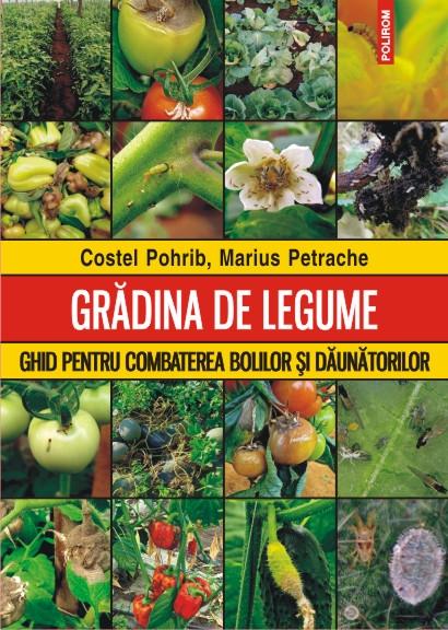 GRADINA DE LEGUME. GHID PENTRU COMBATEREA BOLILOR SI DAUNATORILOR
