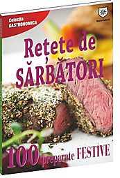 RETETE DE SARBATORI. 100DE PREPARATE FESTIVE