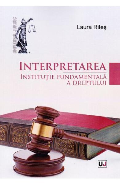 INTERPRETAREA. INSTITUTIE FUNDAMENTALA A DREPTULUI