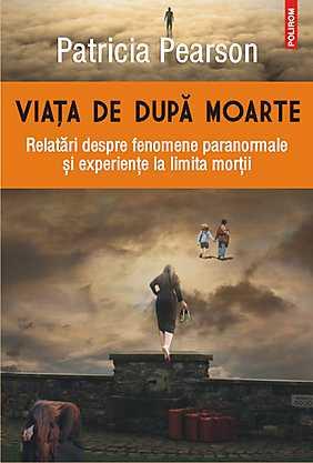 VIATA DE DUPA MOARTE. RELATARI DESPRE FENOMENE PARANORMALE SI EXPERIENTE LA LIMITA MORTII