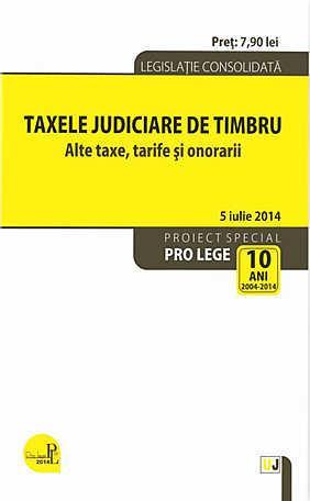 TAXELE JUDICIARE DE TIMBRU. ALTE TAXE, TARIFE SI ONORARII: LEGISLATIE CONSOLIDATA: 5 IANUARIE 2015