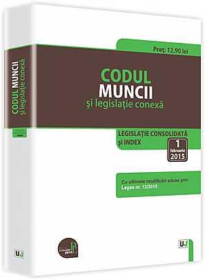 CODUL MUNCII SI LEGISLATIE CONEXA. LEGISLATIE CONSOLIDATA 1 FEBRUARIE 2015