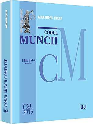 CODUL MUNCII COMENTAT. EDITIA A VI-A ACTUALIZATA (TICLEA)
