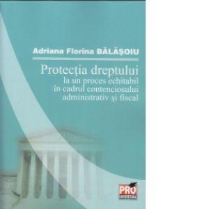 PROTECTIA DREPTULUI LA UN PROCES ECHITABIL IN CADRUL CONTENCIOSULUI ADMINISTRATIV SI FISCAL