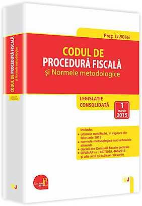 CODUL DE PROCEDURA FISCALA SI NORMELE METODOLOGICE: LEGISLATIE CONSOLIDATA: 1 MARTIE 2015