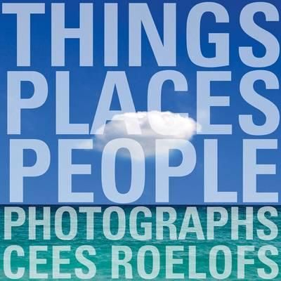 THINGS - PLACES - PEOPL E: PHOTOGRAPHS CEES ROE