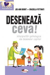 DESENEAZA CEVA! INTERPRETARI PSIHOLOGICE ALE DESENELOR COPIILOR - JOE-ANN BENOIT, GRAZIELLA PETTINAT