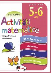 FISE PENTRU MUNCA INDEPENDENTA, ACTIVITATI MATEMATICE, GRUPA MARE 5-6 ANI - ELENA BOLÂNU