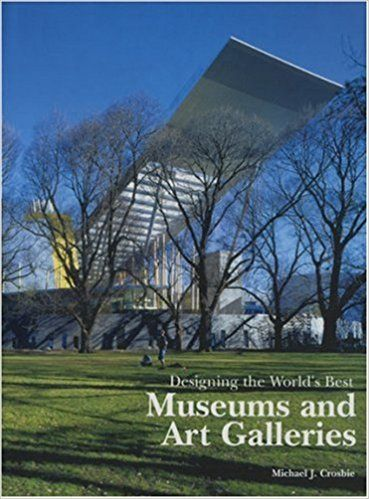 DESIGNING THE WORLD'S BEST MUSEUMS & ART GALLERIES