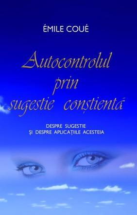 AUTOCONTROLUL PRIN SUGESTIE CONSTIENTA. DESPRE SUGESTIE SI DESPRE APLICATIILE ACESTEIA
