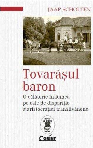 TOVARASUL BARON. O CALATORIE IN LUMEA PE CALE DE DISPARITIE A ARISTOCRATIEI TRANSILVANENE