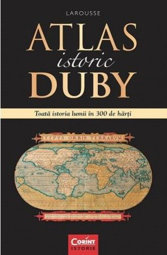 ATLAS ISTORIC DUBY. TOATA ISTORIA LUMII IN 300 DE HARTI