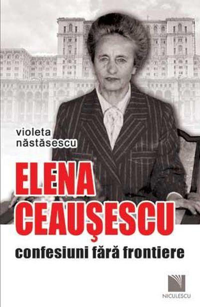 Elena Ceausescu confesiuni (reeditare) - Nastasescu Violeta
