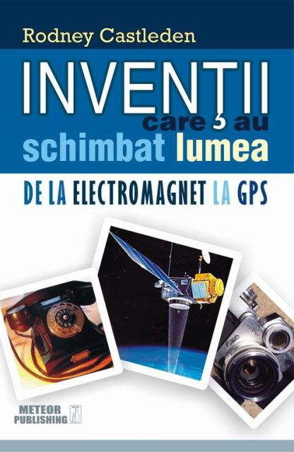 INVENTII CARE AU SCHIMBAT LUMEA. DE LA LECTROMAGNET LA GPS