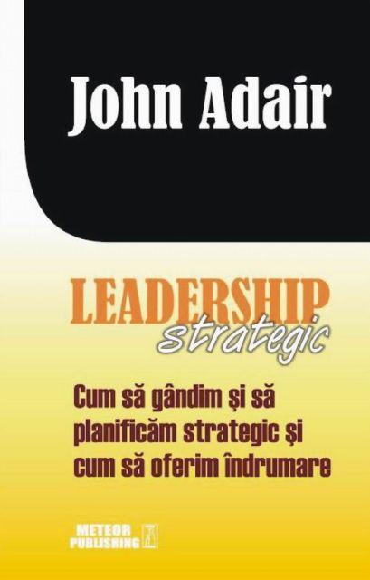 LEADERSHIP STRATEGIC.CUM SA GANDIM SI SA PLANIFICAM STRATEGIC SI CUM SA OFERIM INDRUMARE