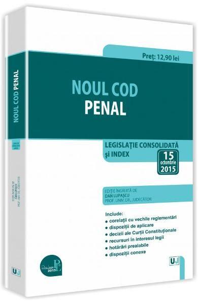 NOUL COD PENAL. LEGISLATIE CONSOLIDATA SI INDEX. 15 OCT 2015