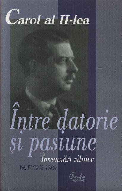 CAROL AL II-LEA. INTRE DATORIE SI PASIUNE. INSEMNARI ZILNICE, VOL IV (1943-1945)