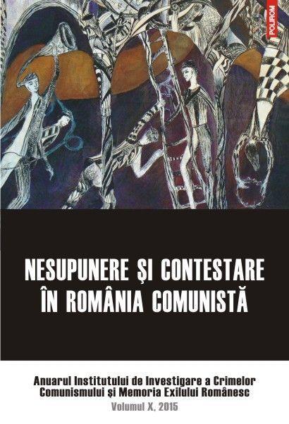 NESUPUNERE SI CONTESTARE IN ROMANIA COMUNISTA. ANUAR IICCME, VOL X