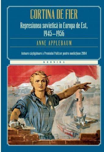 CORTINA DE FIER. REPRESIUNEA SOVIETICA IN EUROPA DE EST, 1945-1956