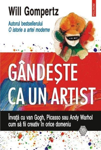 GANDESTE CA UN ARTIST. INVATA CU VAN GOGH, PICASSO SAU ANDY WARHOL CUM SA FII CREATIV IN ORICE DOMEN