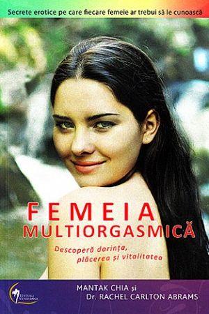 FEMEIA MULTIORGASMICA. DESCOPERA DORINTA, PLACEREA SI VITALITATEA