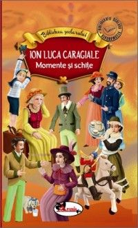 I.L.CARAGIALE - MOMENTE SI SCHITE