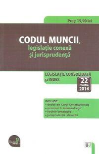 CODUL MUNCII, LEGISLATIE CONEXA SI JURISPRUDENTA: LEGISLATIE CONSOLIDATA SI INDEX: 22 MARTIE 2016