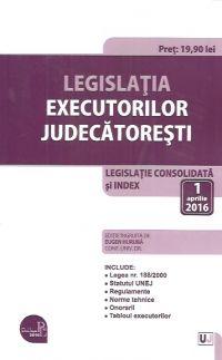 LEGISLATIA EXECUTORILOR JUDECATORESTI: LEGISLATIE CONSOLIDATA SI INDEX: 1 APRILIE 2016