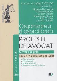 ORGANIZAREA SI EXERCITAREA PROFESIEI DE AVOCAT. SINTEZE SI GRILE. EDITIA A IV-A, REVAZUTA SI ADAUGIT